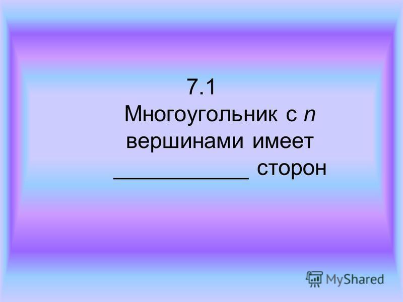 7.1 Многоугольник с n вершинами имеет ___________ сторон