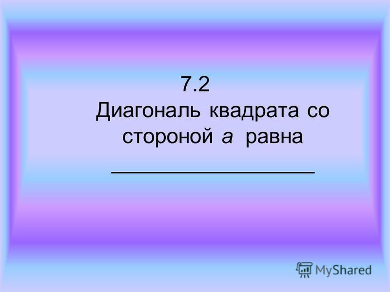 7.2 Диагональ квадрата со стороной а равна _________________