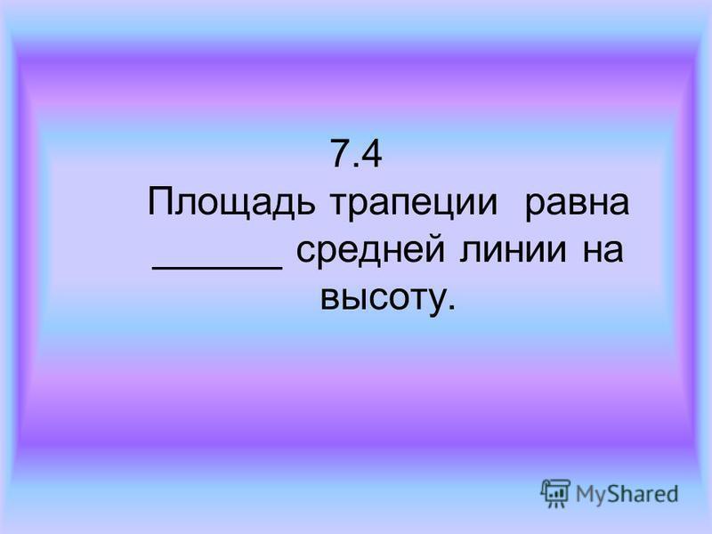 7.4 Площадь трапеции равна ______ средней линии на высоту.