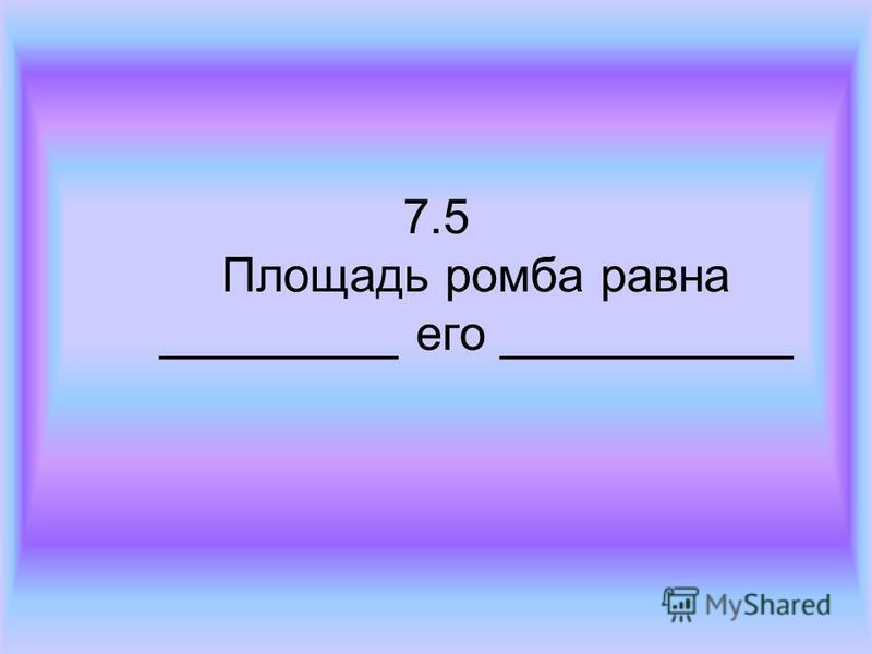 7.5 Площадь ромба равна _________ его ___________