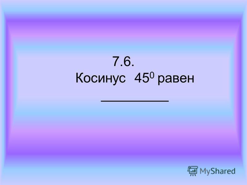 7.6. Косинус 45 0 равен _________