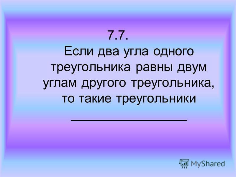 7.7. Если два угла одного треугольника равны двум углам другого треугольника, то такие треугольники ________________