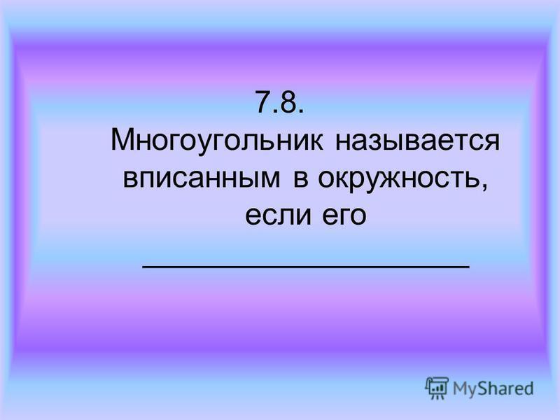 7.8. Многоугольник называется вписанным в окружность, если его ___________________