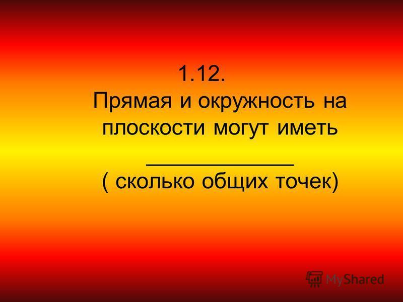 1.12. Прямая и окружность на плоскости могут иметь ____________ ( сколько общих точек)