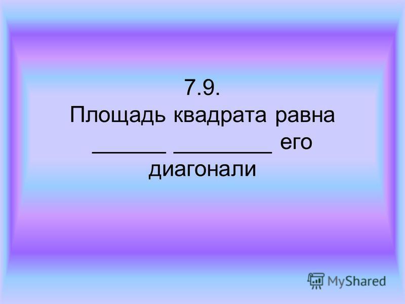 7.9. Площадь квадрата равна ______ ________ его диагонали