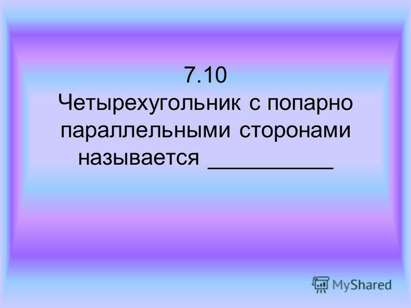 7.10 Четырехугольник с попарно параллельными сторонами называется __________