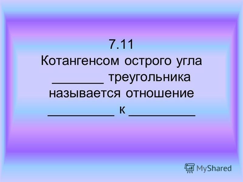 7.11 Котангенсом острого угла _______ треугольника называется отношение _________ к _________