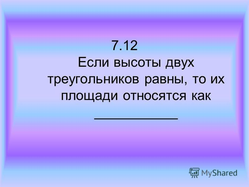 7.12 Если высоты двух треугольников равны, то их площади относятся как ___________