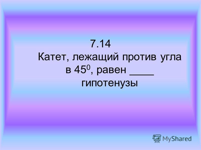 7.14 Катет, лежащий против угла в 45 0, равен ____ гипотенузы