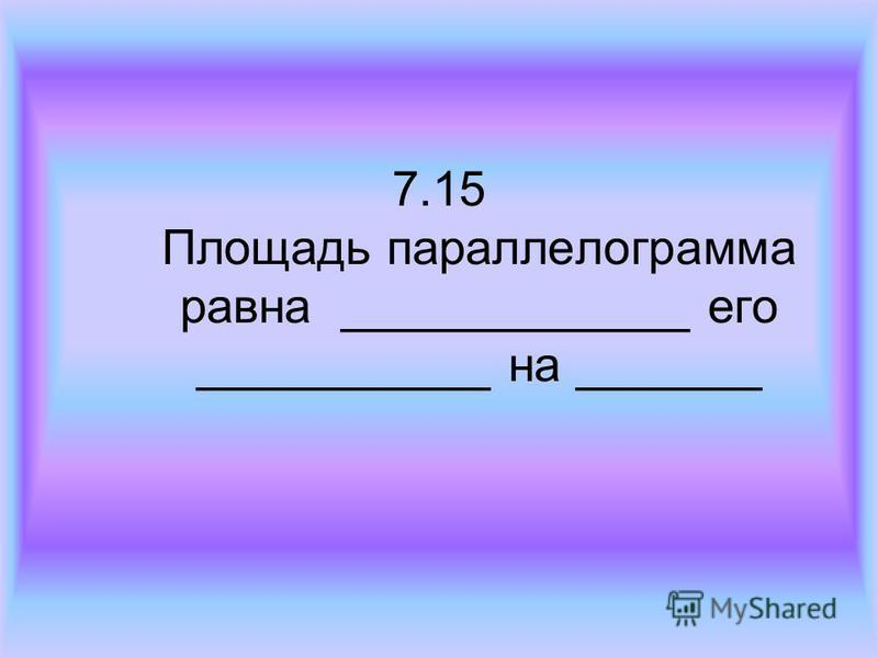 7.15 Площадь параллелограмма равна _____________ его ___________ на _______