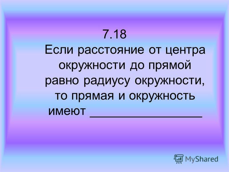 7.18 Если расстояние от центра окружности до прямой равно радиусу окружности, то прямая и окружность имеют ________________
