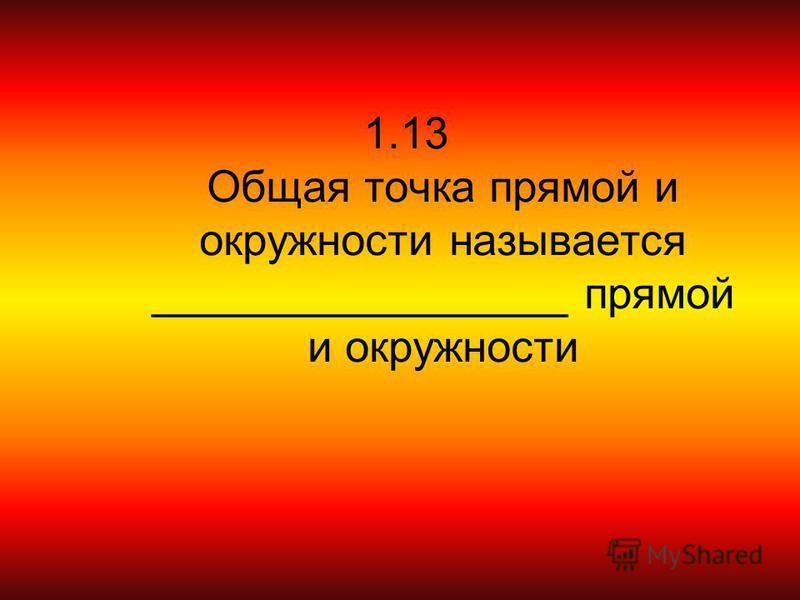 1.13 Общая точка прямой и окружности называется _________________ прямой и окружности