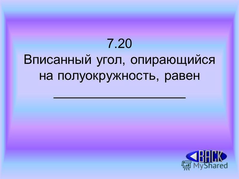 7.20 Вписанный угол, опирающийся на полуокружность, равен __________________