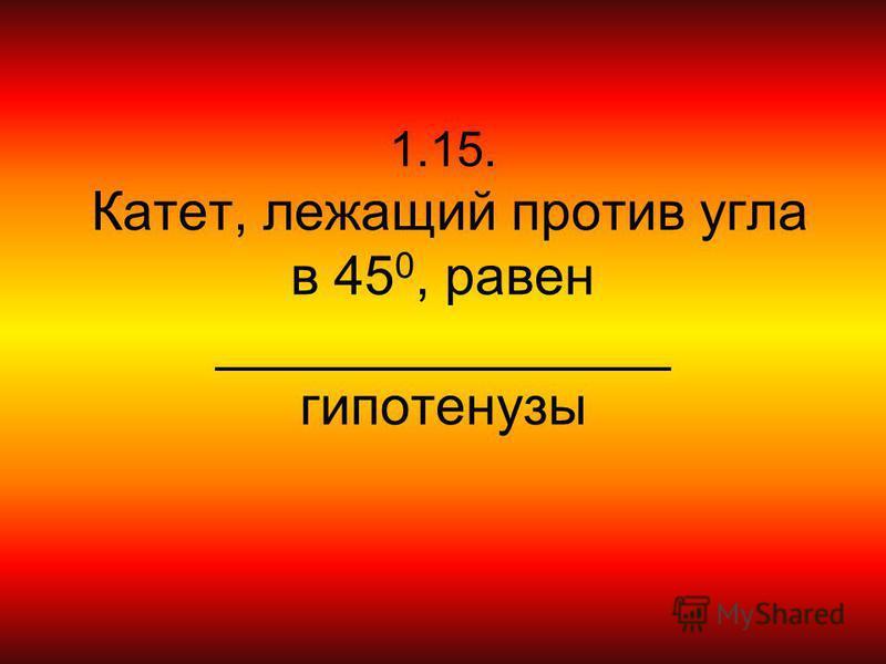 1.15. Катет, лежащий против угла в 45 0, равен _______________ гипотенузы