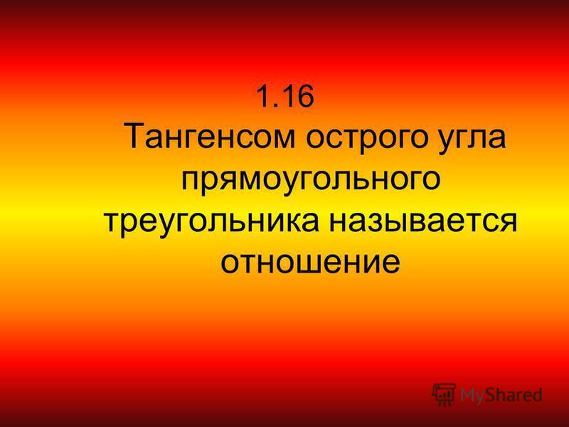 1.16 Тангенсом острого угла прямоугольного треугольника называется отношение