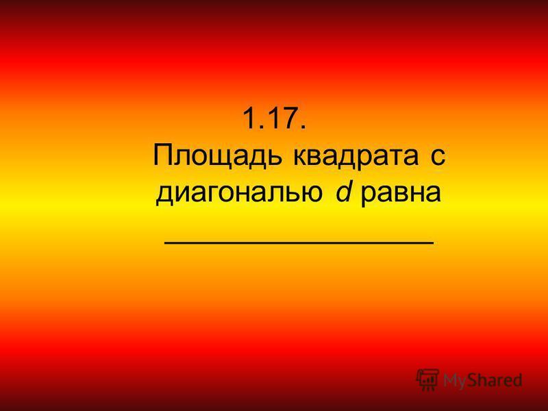 1.17. Площадь квадрата с диагональю d равна ________________
