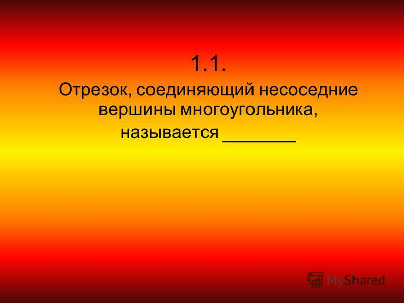 1.1. Отрезок, соединяющий не соседние вершины многоугольника, называется ______