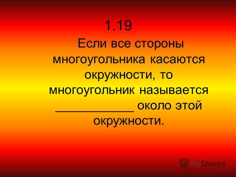 1.19 Если все стороны многоугольника касаются окружности, то многоугольник называется ___________ около этой окружности.