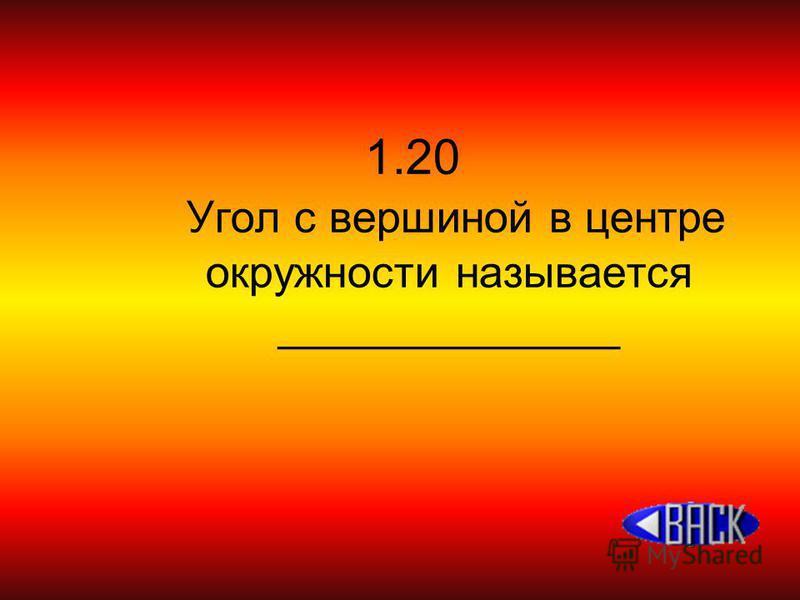 1.20 Угол с вершиной в центре окружности называется ______________