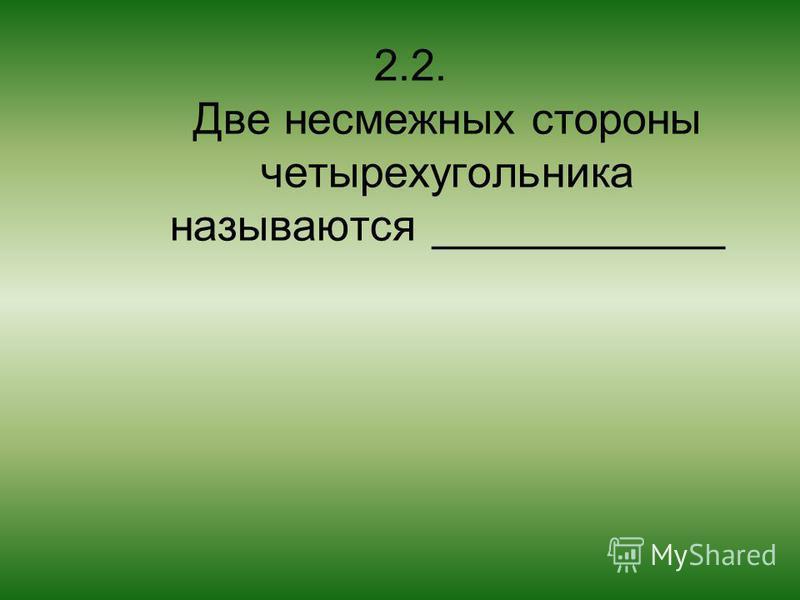 2.2. Две несмежных стороны четырехугольника называются ____________