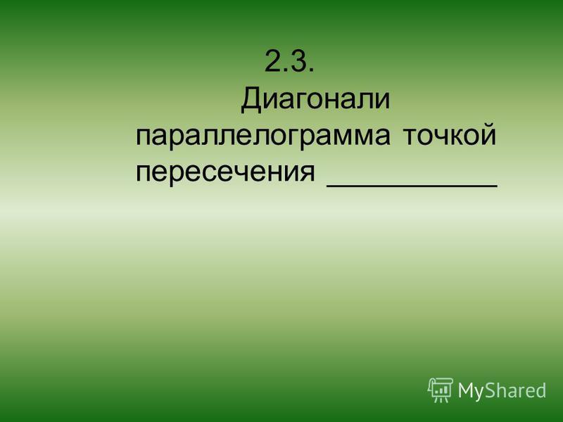 2.3. Диагонали параллелограмма точкой пересечения __________