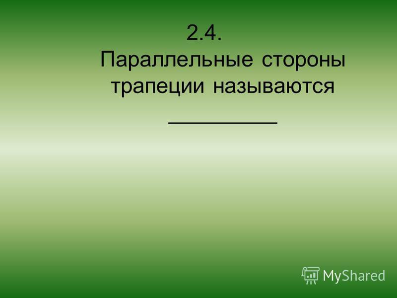 2.4. Параллельные стороны трапеции называются _________
