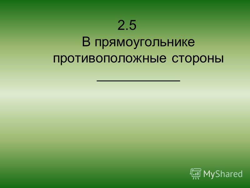 2.5 В прямоугольнике противоположные стороны ___________
