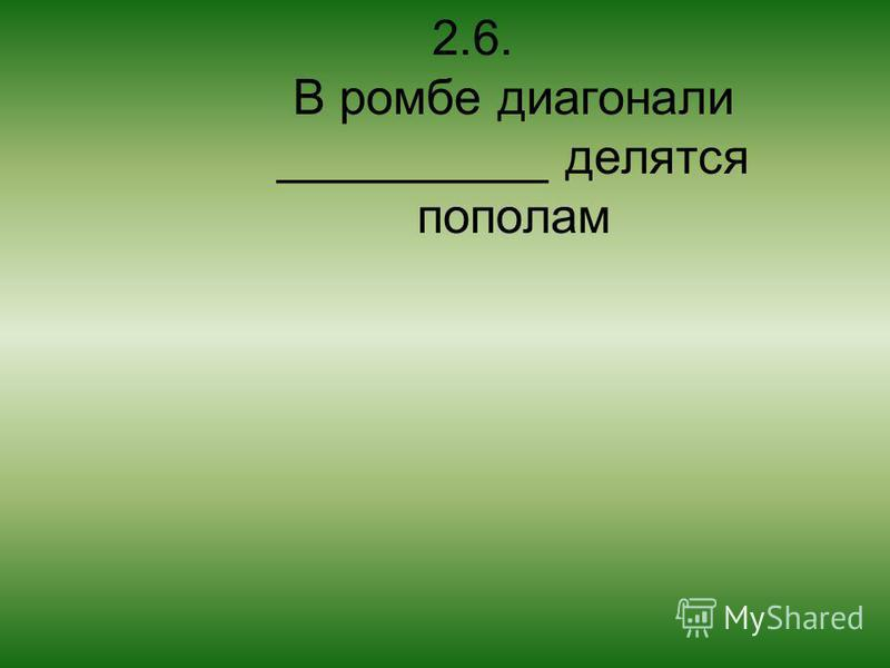 2.6. В ромбе диагонали __________ делятся пополам