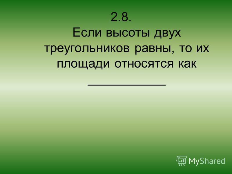 2.8. Если высоты двух треугольников равны, то их площади относятся как ___________