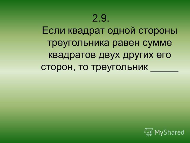2.9. Если квадрат одной стороны треугольника равен сумме квадратов двух других его сторон, то треугольник _____