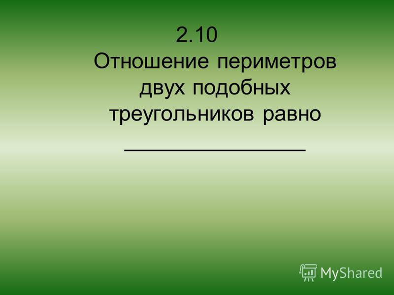 2.10 Отношение периметров двух подобных треугольников равно _______________