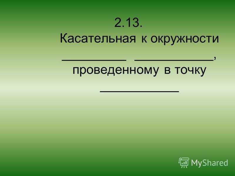 2.13. Касательная к окружности _________ ___________, проведенному в точку ___________