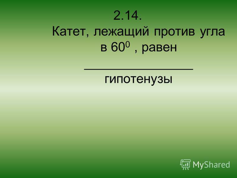 2.14. Катет, лежащий против угла в 60 0, равен _______________ гипотенузы