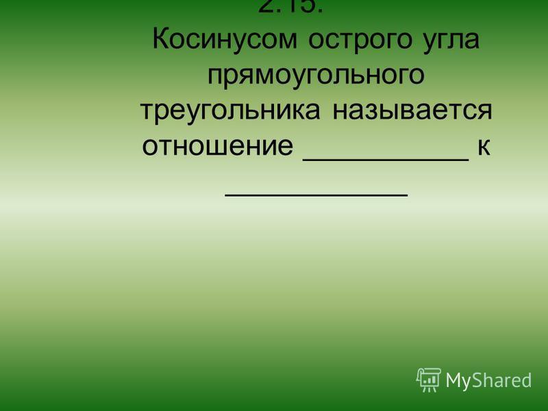 2.15. Косинусом острого угла прямоугольного треугольника называется отношение __________ к ___________