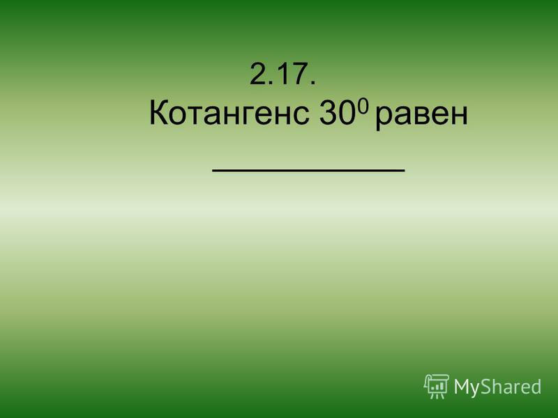 2.17. Котангенс 30 0 равен __________