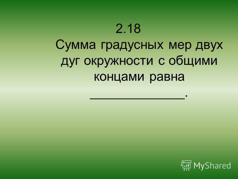 2.18 Сумма градусных мер двух дуг окружности с общими концами равна _____________.