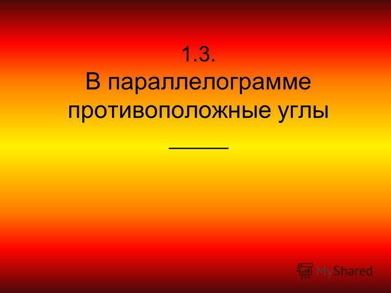 1.3. В параллелограмме противоположные углы _____