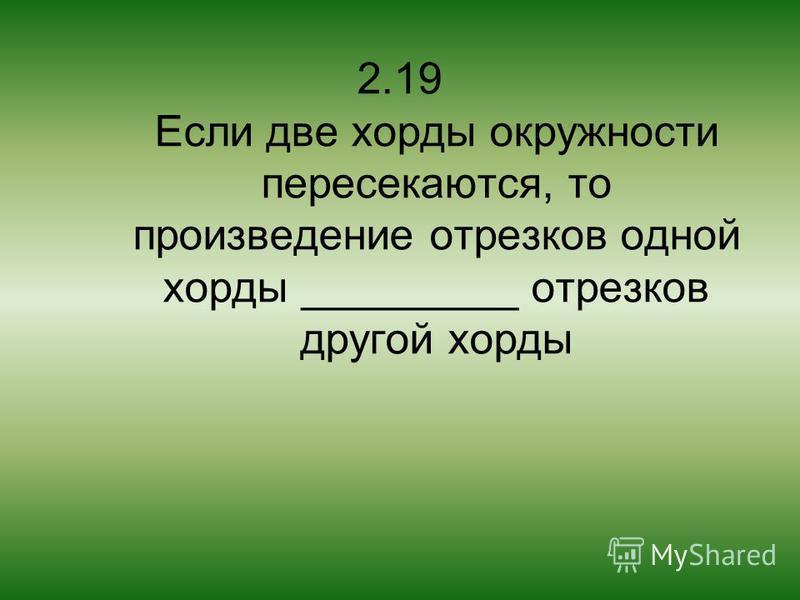 2.19 Если две хорды окружности пересекаются, то произведение отрезков одной хорды _________ отрезков другой хорды