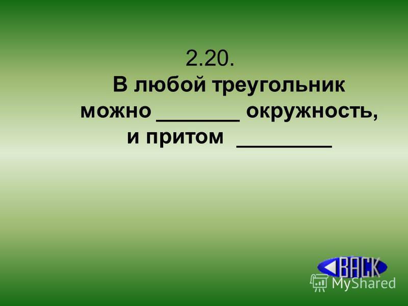 2.20. В любой треугольник можно _______ окружность, и притом ________