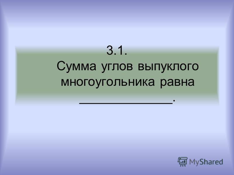 3.1. Сумма углов выпуклого многоугольника равна _____________.