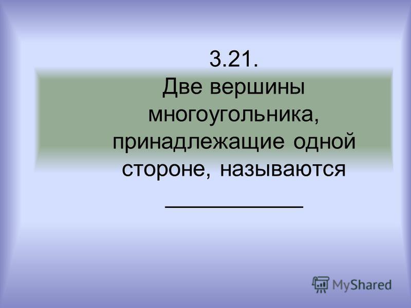 3.21. Две вершины многоугольника, принадлежащие одной стороне, называются ___________