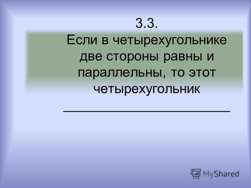3.3. Если в четырехугольнике две стороны равны и параллельны, то этот четырехугольник ______________________