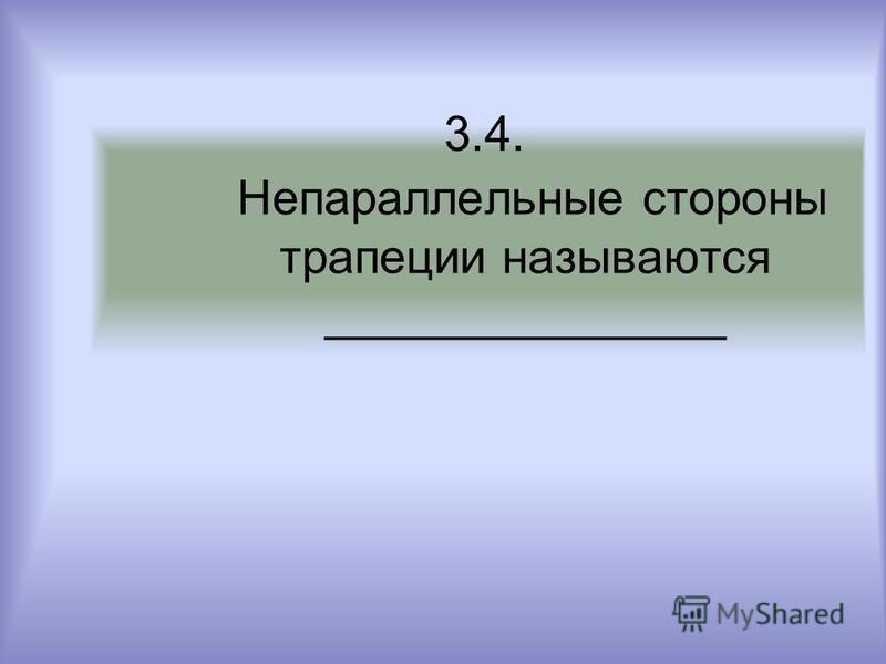 3.4. Непараллельные стороны трапеции называются _______________