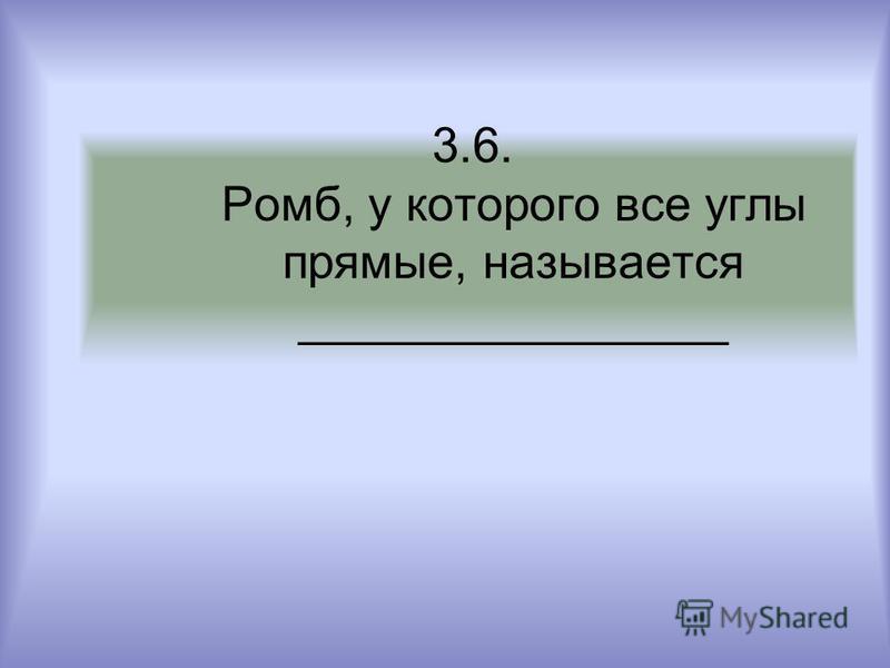 3.6. Ромб, у которого все углы прямые, называется ________________