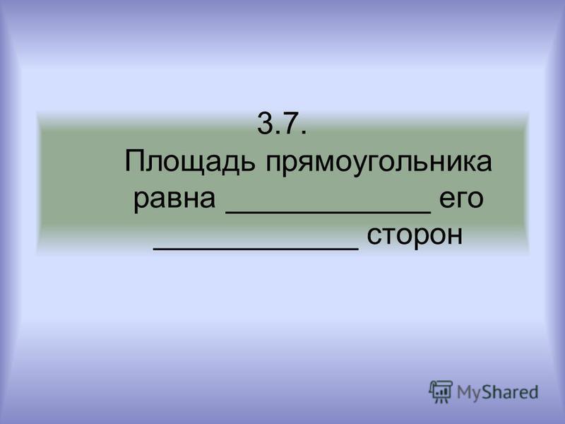 3.7. Площадь прямоугольника равна ____________ его ____________ сторон