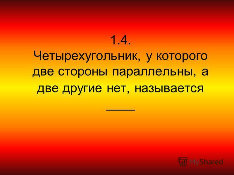 1.4. Четырехугольник, у которого две стороны параллельны, а две другие нет, называется ____