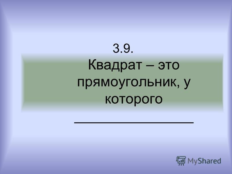 3.9. Квадрат – это прямоугольник, у которого _______________