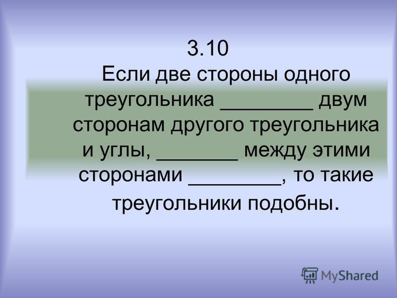 3.10 Если две стороны одного треугольника ________ двум сторонам другого треугольника и углы, _______ между этими сторонами ________, то такие треугольники подобны.