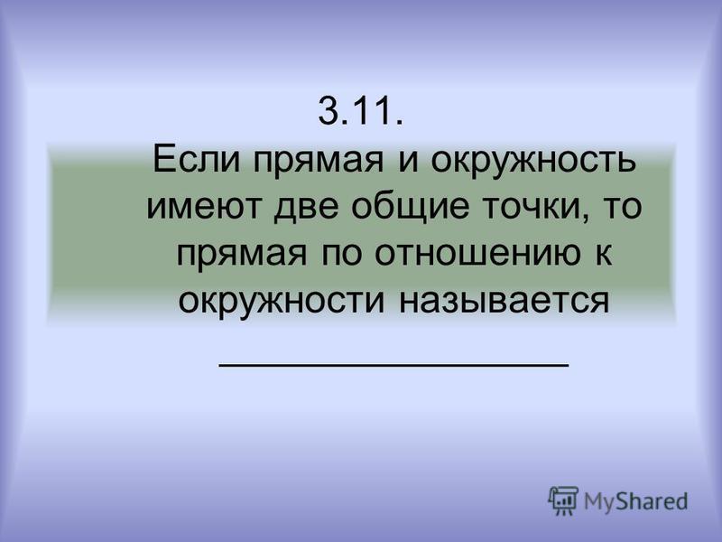 3.11. Если прямая и окружность имеют две общие точки, то прямая по отношению к окружности называется ________________