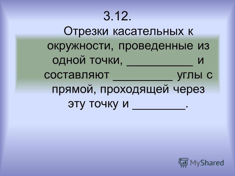 3.12. Отрезки касательных к окружности, проведенные из одной точки, __________ и составляют _________ углы с прямой, проходящей через эту точку и ________.
